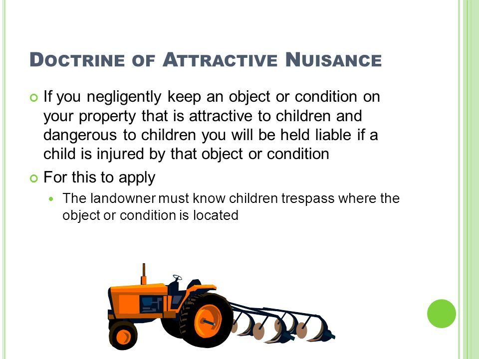 D OCTRINE OF A TTRACTIVE N UISANCE If you negligently keep an object or condition on your property that is attractive to children and dangerous to chi