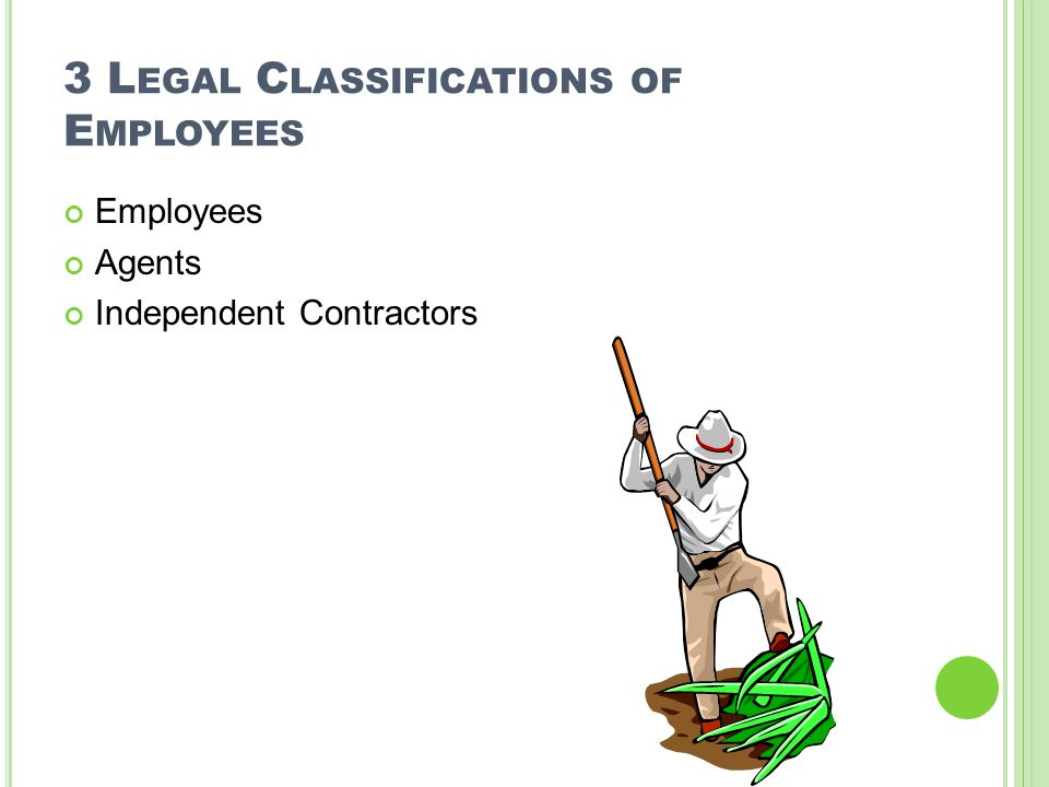 3 L EGAL C LASSIFICATIONS OF E MPLOYEES Employees Agents Independent Contractors