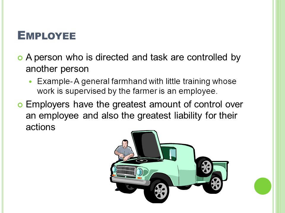 E MPLOYEE A person who is directed and task are controlled by another person Example- A general farmhand with little training whose work is supervised