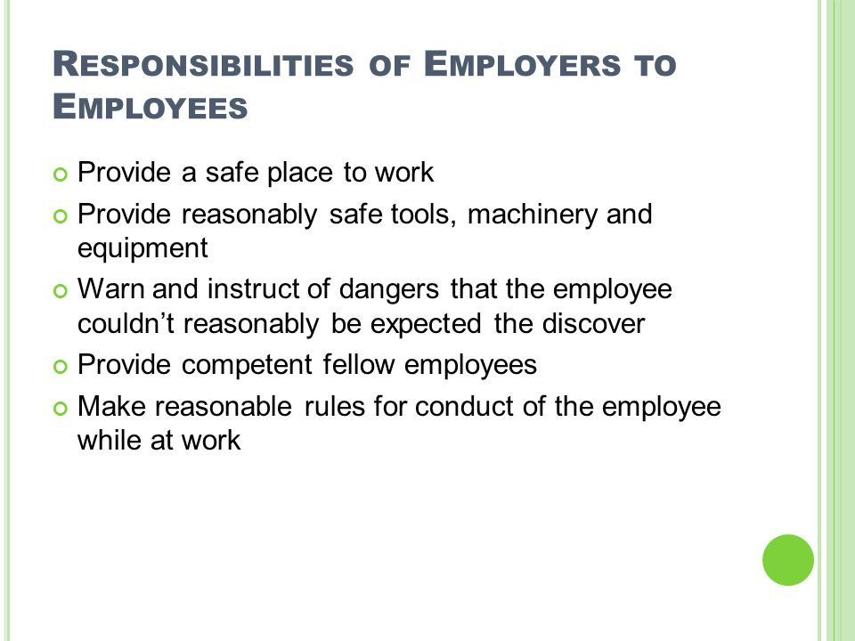 R ESPONSIBILITIES OF E MPLOYERS TO E MPLOYEES Provide a safe place to work Provide reasonably safe tools, machinery and equipment Warn and instruct of dangers that the employee couldn't reasonably be expected the discover Provide competent fellow employees Make reasonable rules for conduct of the employee while at work