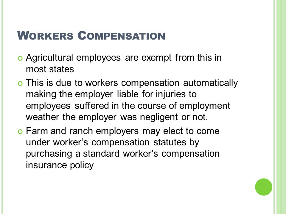 W ORKERS C OMPENSATION Agricultural employees are exempt from this in most states This is due to workers compensation automatically making the employe