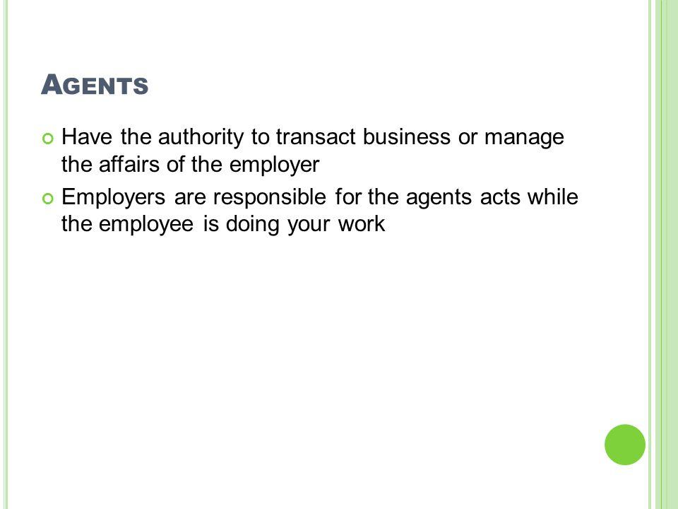 A GENTS Have the authority to transact business or manage the affairs of the employer Employers are responsible for the agents acts while the employee