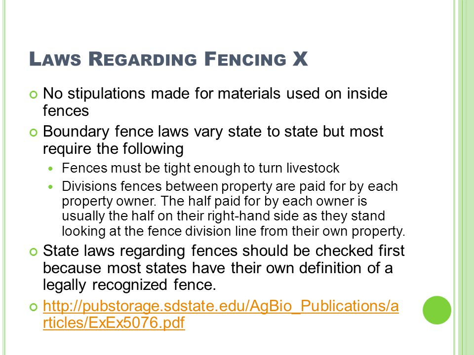 L AWS R EGARDING F ENCING X No stipulations made for materials used on inside fences Boundary fence laws vary state to state but most require the following Fences must be tight enough to turn livestock Divisions fences between property are paid for by each property owner.