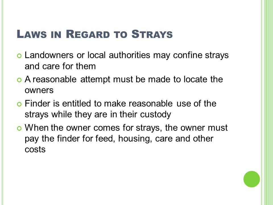 L AWS IN R EGARD TO S TRAYS Landowners or local authorities may confine strays and care for them A reasonable attempt must be made to locate the owners Finder is entitled to make reasonable use of the strays while they are in their custody When the owner comes for strays, the owner must pay the finder for feed, housing, care and other costs