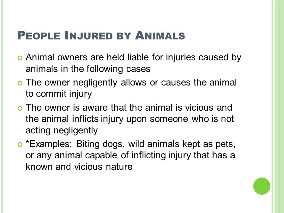 P EOPLE I NJURED BY A NIMALS Animal owners are held liable for injuries caused by animals in the following cases The owner negligently allows or cause