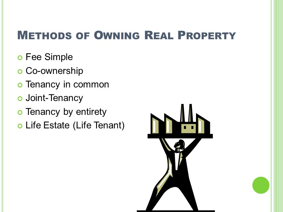 M ETHODS OF O WNING R EAL P ROPERTY Fee Simple Co-ownership Tenancy in common Joint-Tenancy Tenancy by entirety Life Estate (Life Tenant)
