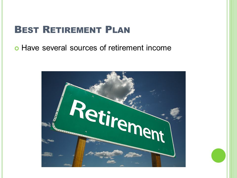 B EST R ETIREMENT P LAN Have several sources of retirement income