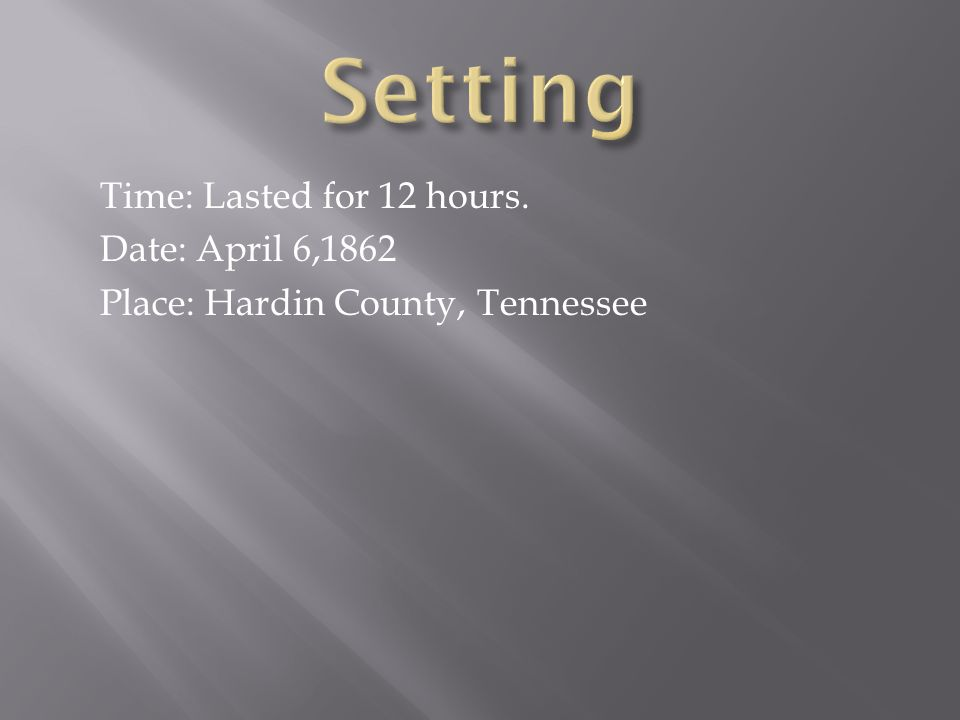 Time: Lasted for 12 hours. Date: April 6,1862 Place: Hardin County, Tennessee