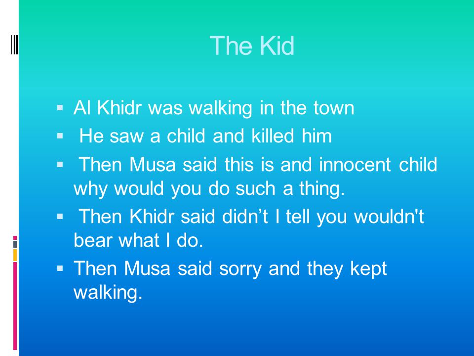 The Boat  Musa and Khidr were walking and walking  They passed man boats  Khidr got on one of them and made a hole in it.  Then Musa said those pe