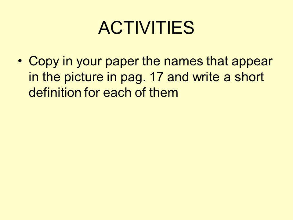 ACTIVITIES Copy in your paper the names that appear in the picture in pag. 17 and write a short definition for each of them
