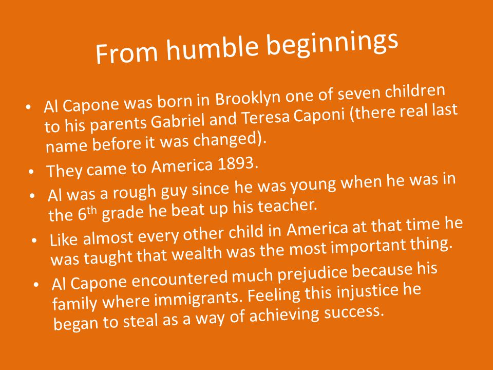 From humble beginnings Al Capone was born in Brooklyn one of seven children to his parents Gabriel and Teresa Caponi (there real last name before it was changed).