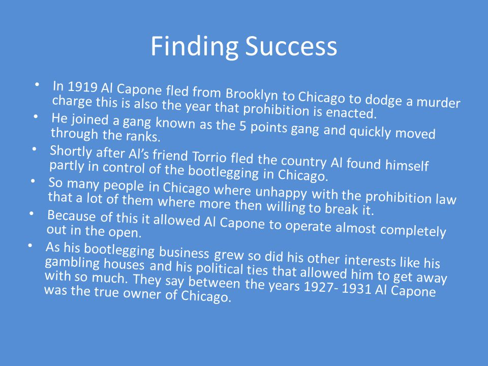 Finding Success In 1919 Al Capone fled from Brooklyn to Chicago to dodge a murder charge this is also the year that prohibition is enacted.