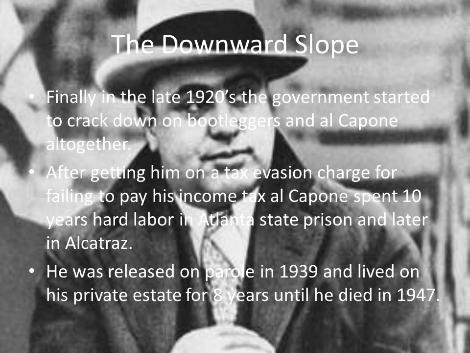 The Downward Slope Finally in the late 1920's the government started to crack down on bootleggers and al Capone altogether. After getting him on a tax
