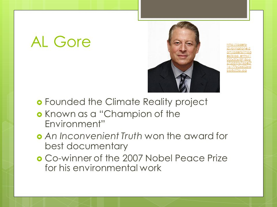AL Gore  Founded the Climate Reality project  Known as a Champion of the Environment  An Inconvenient Truth won the award for best documentary  Co-winner of the 2007 Nobel Peace Prize for his environmental work   s3.rollingstone.c om/assets/imag es/blog_entry/1 000x306/8f18ba ae07 1c177b26602bd bb8c03a.jpg