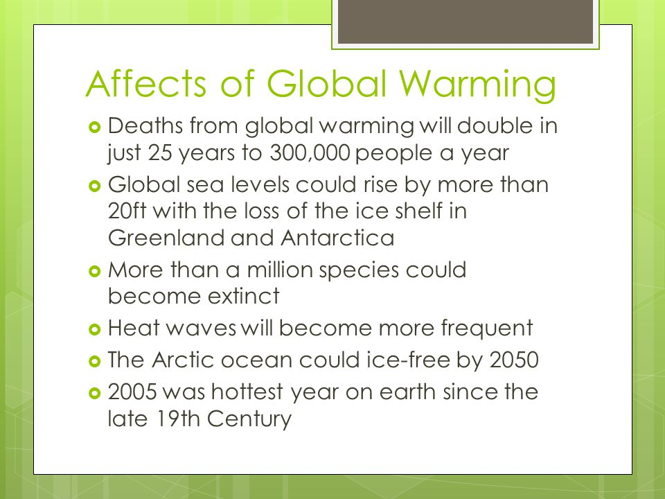 Affects of Global Warming  Deaths from global warming will double in just 25 years to 300,000 people a year  Global sea levels could rise by more than 20ft with the loss of the ice shelf in Greenland and Antarctica  More than a million species could become extinct  Heat waves will become more frequent  The Arctic ocean could ice-free by 2050  2005 was hottest year on earth since the late 19th Century