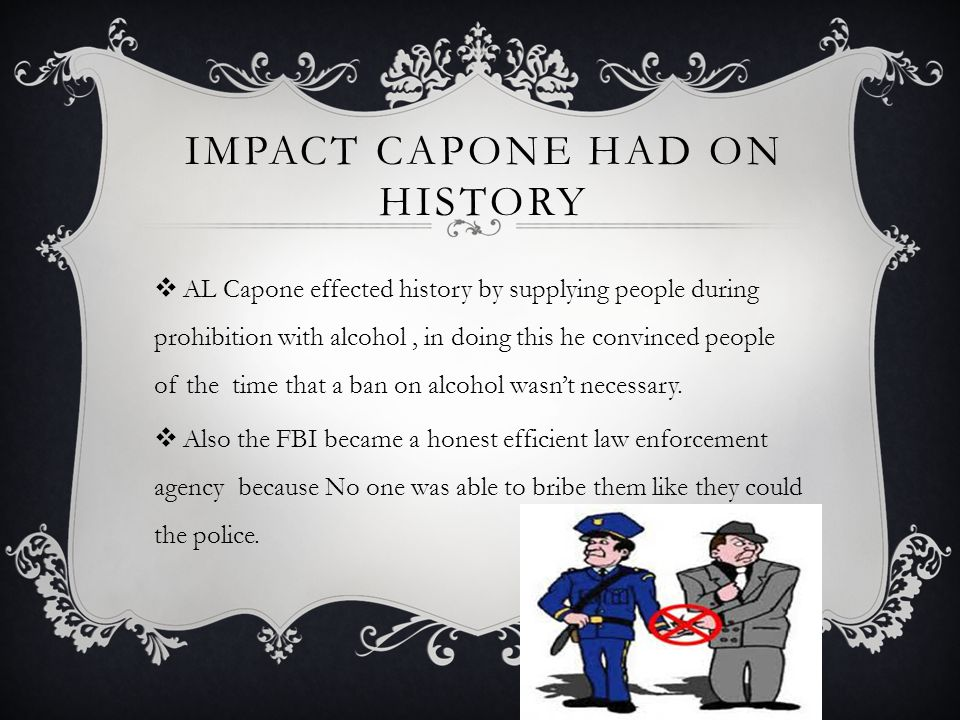 IMPACT CAPONE HAD ON HISTORY  AL Capone effected history by supplying people during prohibition with alcohol, in doing this he convinced people of the time that a ban on alcohol wasn't necessary.