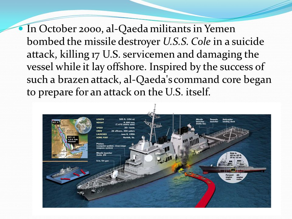 In October 2000, al-Qaeda militants in Yemen bombed the missile destroyer U.S.S. Cole in a suicide attack, killing 17 U.S. servicemen and damaging the