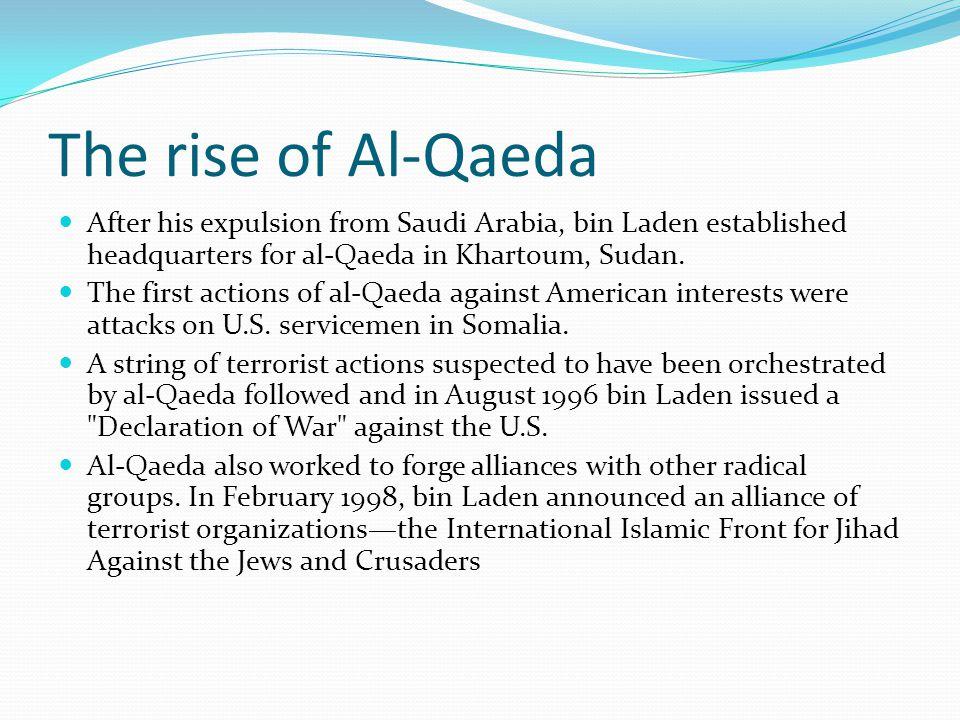 The rise of Al-Qaeda After his expulsion from Saudi Arabia, bin Laden established headquarters for al-Qaeda in Khartoum, Sudan. The first actions of a