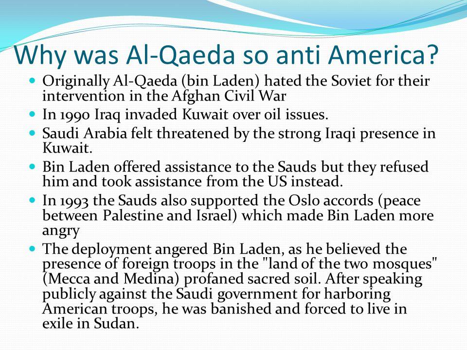 Why was Al-Qaeda so anti America? Originally Al-Qaeda (bin Laden) hated the Soviet for their intervention in the Afghan Civil War In 1990 Iraq invaded