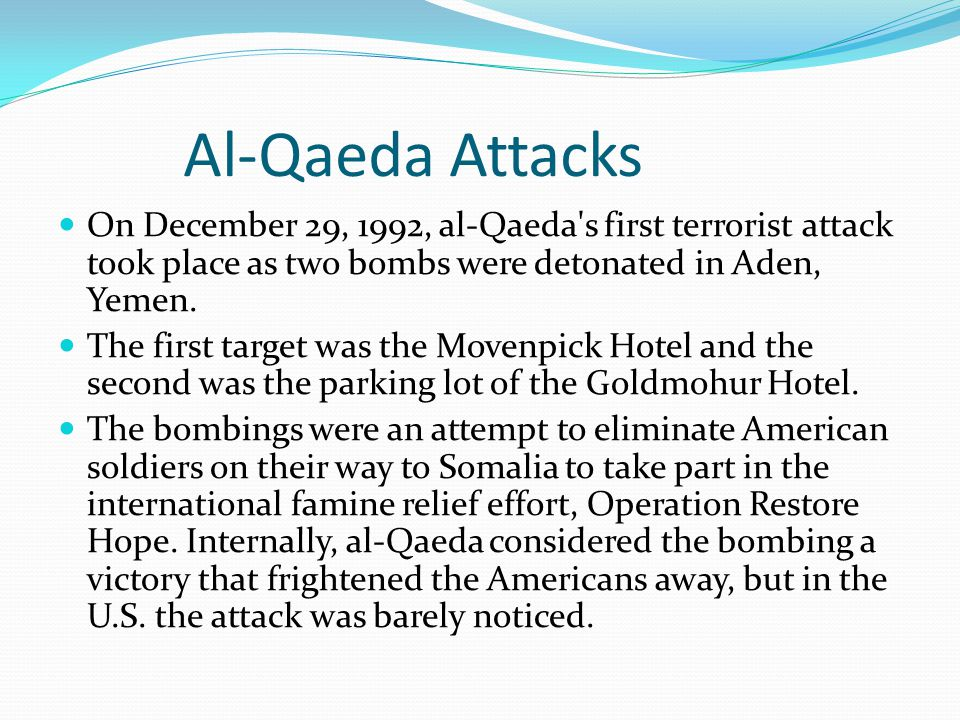 Al-Qaeda Attacks On December 29, 1992, al-Qaeda's first terrorist attack took place as two bombs were detonated in Aden, Yemen. The first target was t
