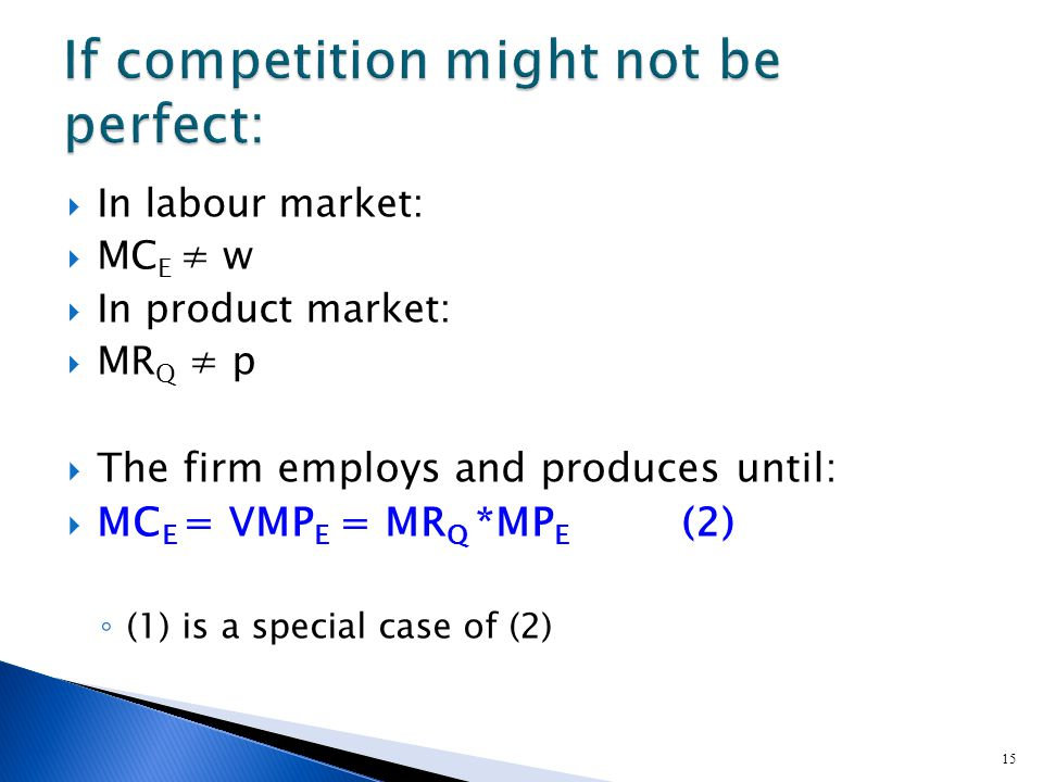 15  In labour market:  MC E ≠ w  In product market:  MR Q ≠ p  The firm employs and produces until:  MC E = VMP E = MR Q *MP E (2) ◦ (1) is a special case of (2)