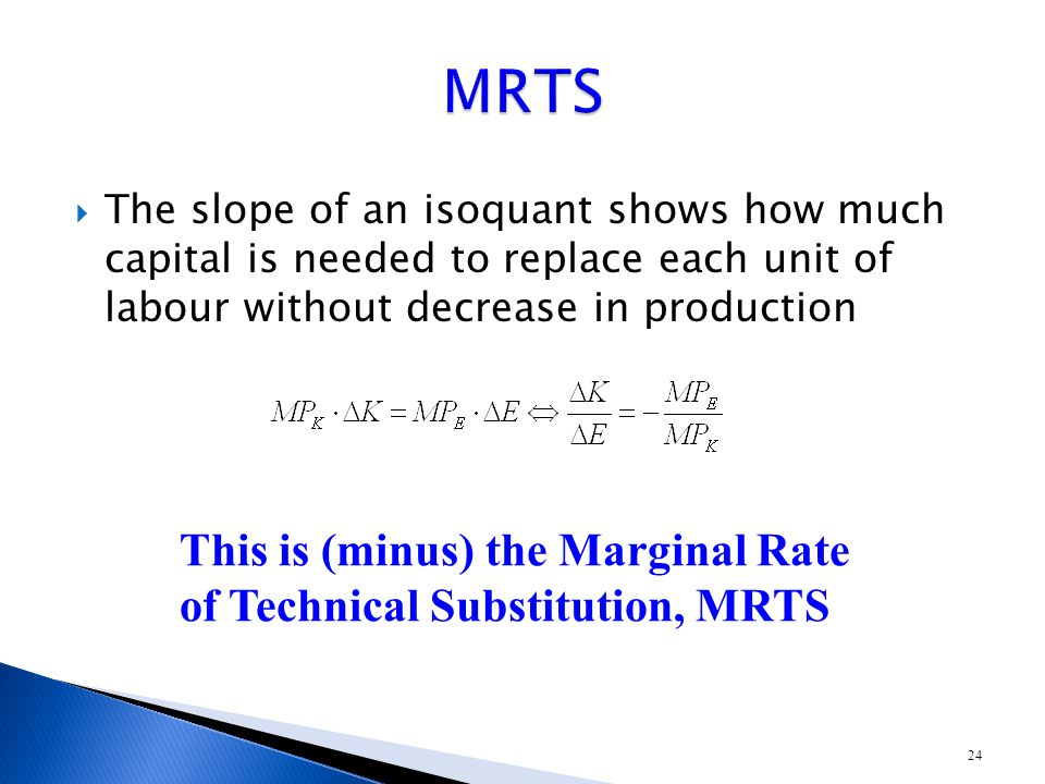 24  The slope of an isoquant shows how much capital is needed to replace each unit of labour without decrease in production This is (minus) the Marginal Rate of Technical Substitution, MRTS