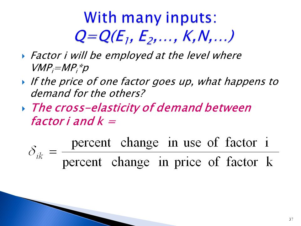 37  Factor i will be employed at the level where VMP i =MP i *p  If the price of one factor goes up, what happens to demand for the others.