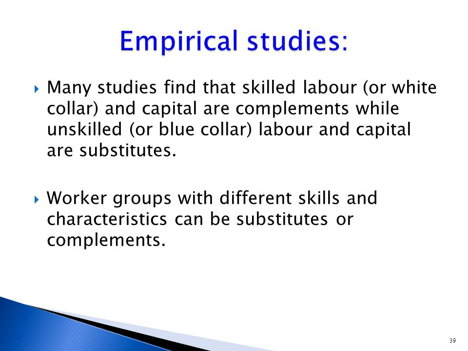 39  Many studies find that skilled labour (or white collar) and capital are complements while unskilled (or blue collar) labour and capital are substitutes.