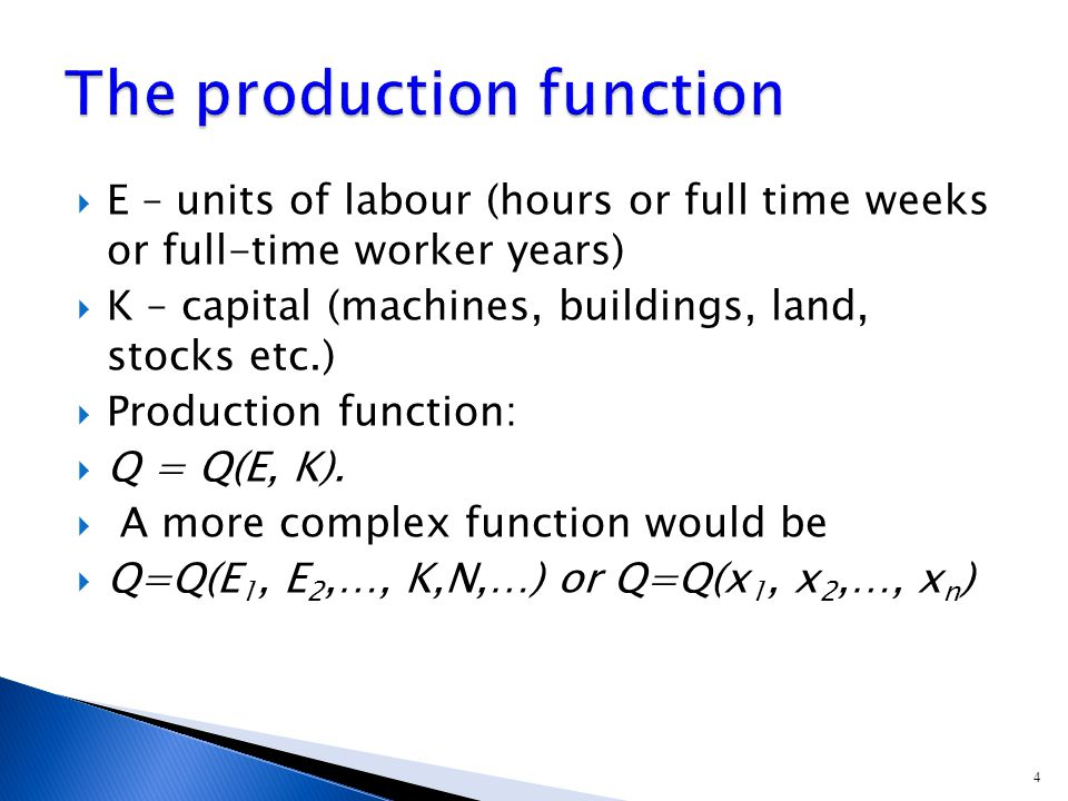 4  E – units of labour (hours or full time weeks or full-time worker years)  K – capital (machines, buildings, land, stocks etc.)  Production function:  Q = Q(E, K).