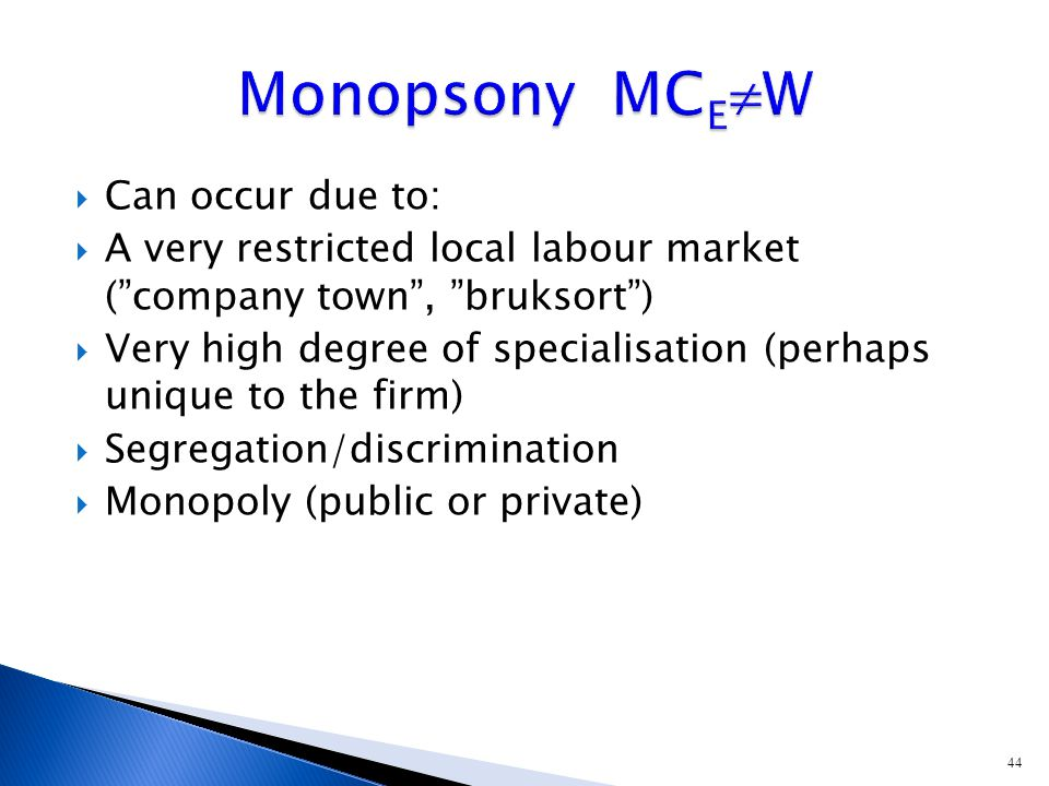 44  Can occur due to:  A very restricted local labour market ( company town , bruksort )  Very high degree of specialisation (perhaps unique to the firm)  Segregation/discrimination  Monopoly (public or private)