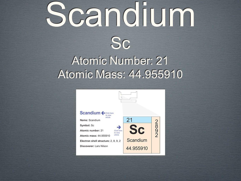 Scandium Sc Atomic Number: 21 Atomic Mass: 44.955910 Atomic Number: 21 Atomic Mass: 44.955910