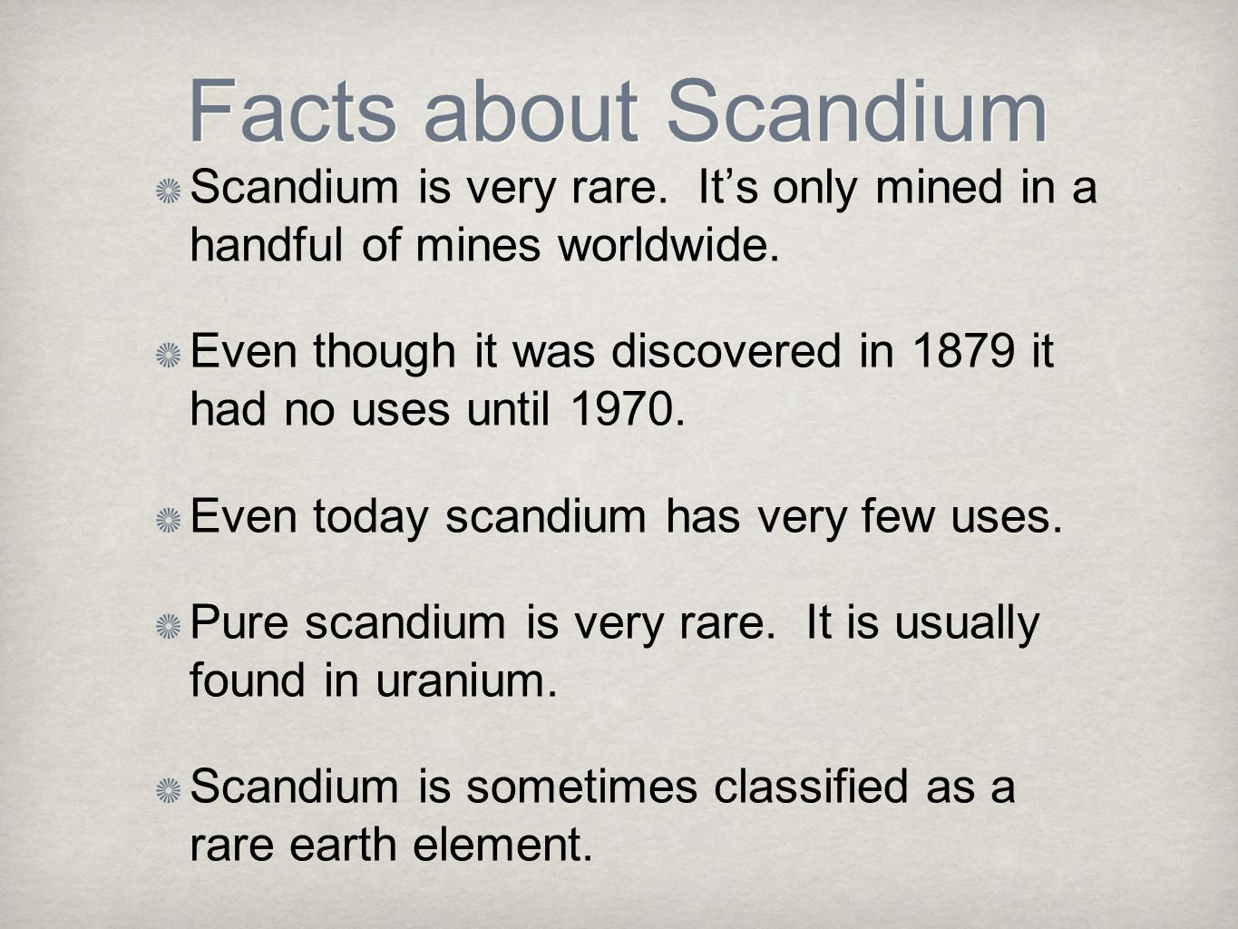 Facts about Scandium Scandium is very rare. It's only mined in a handful of mines worldwide. Even though it was discovered in 1879 it had no uses unti