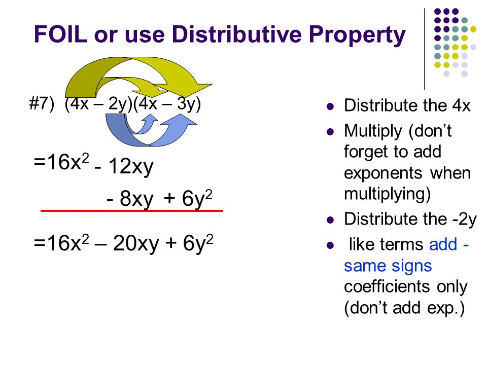 FOIL or use Distributive Property #6) (4x - 8)(2x - 3) Distribute the 4x Multiply (don't forget to add exponents when multiplying) Distribute the -8 like terms Add- same signs coefficients only (don't add exp.) =8x 2 - 12x - 16x+ 24 =8x 2 – 28x + 24