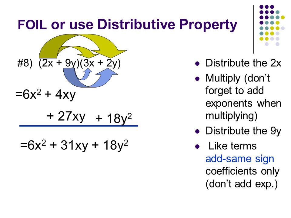FOIL or use Distributive Property #7) (4x – 2y)(4x – 3y) Distribute the 4x Multiply (don't forget to add exponents when multiplying) Distribute the -2y like terms add - same signs coefficients only (don't add exp.) =16x 2 - 12xy - 8xy+ 6y 2 =16x 2 – 20xy + 6y 2