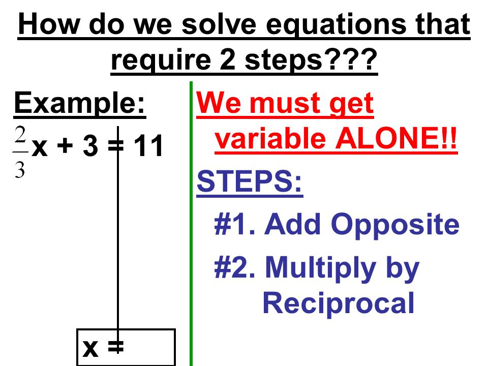 How do we solve equations that require 2 steps . Example: x + 3 = 11 We must get variable ALONE!.