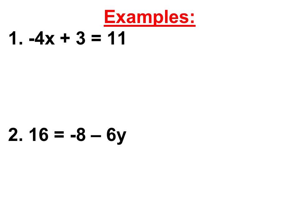 Examples: 1. -4x + 3 = 11 2. 16 = -8 – 6y