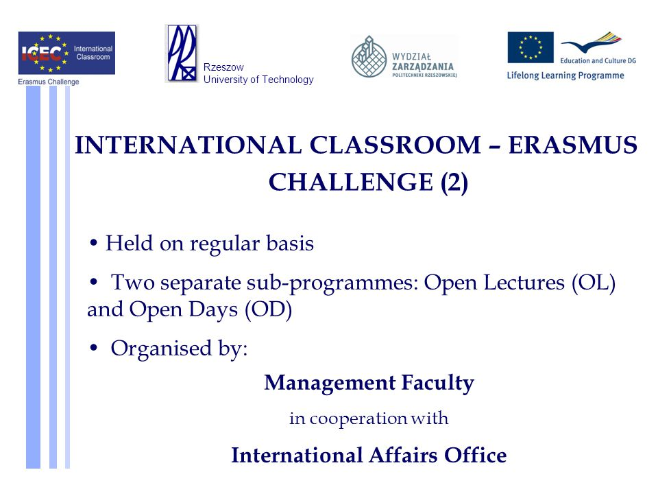 Held on regular basis Two separate sub-programmes: Open Lectures (OL) and Open Days (OD) Organised by: Management Faculty in cooperation with International Affairs Office INTERNATIONAL CLASSROOM – ERASMUS CHALLENGE (2) Rzeszow University of Technology