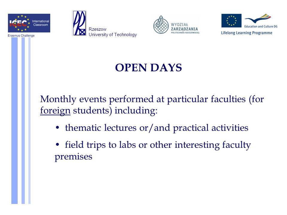 OPEN DAYS Monthly events performed at particular faculties (for foreign students) including: thematic lectures or/and practical activities field trips to labs or other interesting faculty premises Rzeszow University of Technology