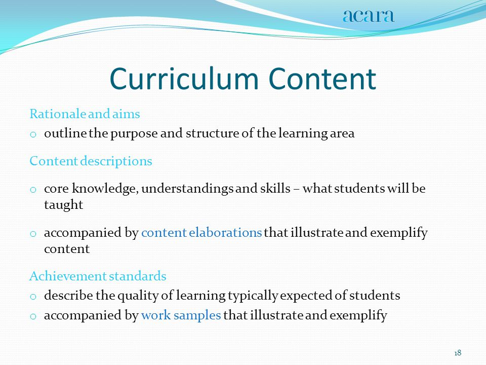 Curriculum Content Rationale and aims o outline the purpose and structure of the learning area Content descriptions o core knowledge, understandings and skills – what students will be taught o accompanied by content elaborations that illustrate and exemplify content Achievement standards o describe the quality of learning typically expected of students o accompanied by work samples that illustrate and exemplify 18