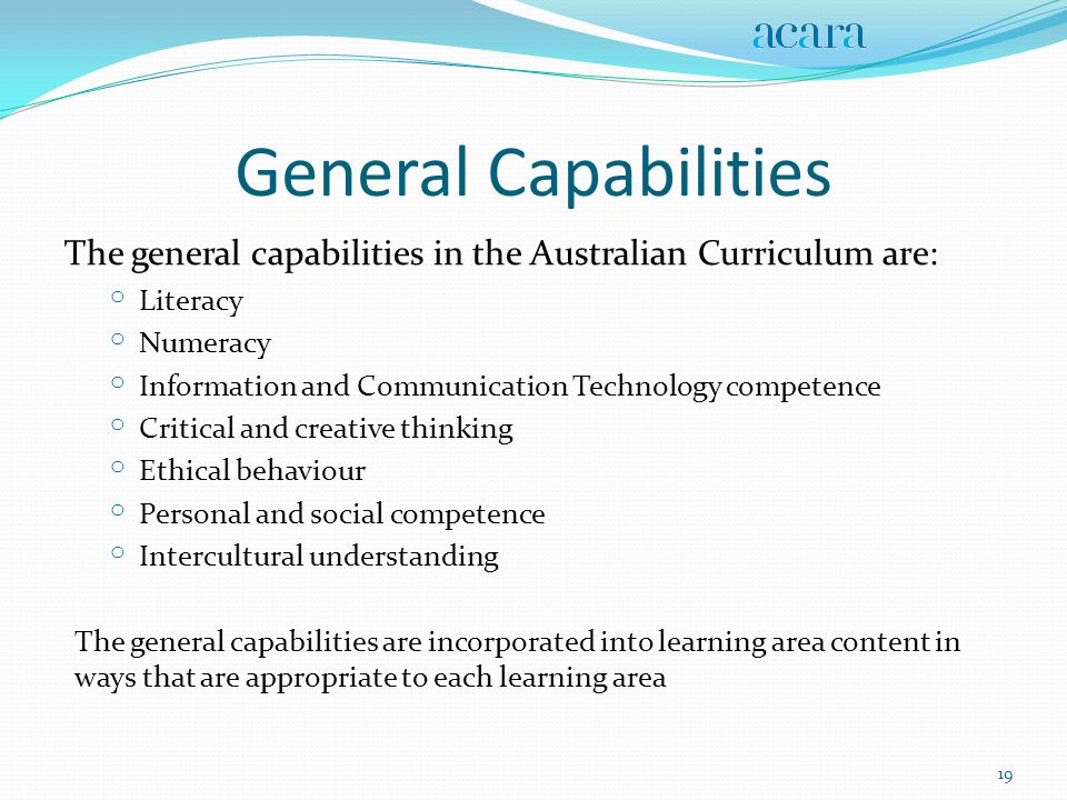 General Capabilities The general capabilities in the Australian Curriculum are: o Literacy o Numeracy o Information and Communication Technology competence o Critical and creative thinking o Ethical behaviour o Personal and social competence o Intercultural understanding The general capabilities are incorporated into learning area content in ways that are appropriate to each learning area 19