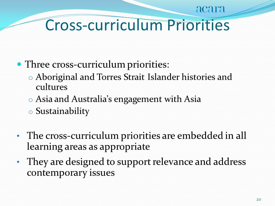 Cross-curriculum Priorities Three cross-curriculum priorities: o Aboriginal and Torres Strait Islander histories and cultures o Asia and Australia's engagement with Asia o Sustainability The cross-curriculum priorities are embedded in all learning areas as appropriate They are designed to support relevance and address contemporary issues 20