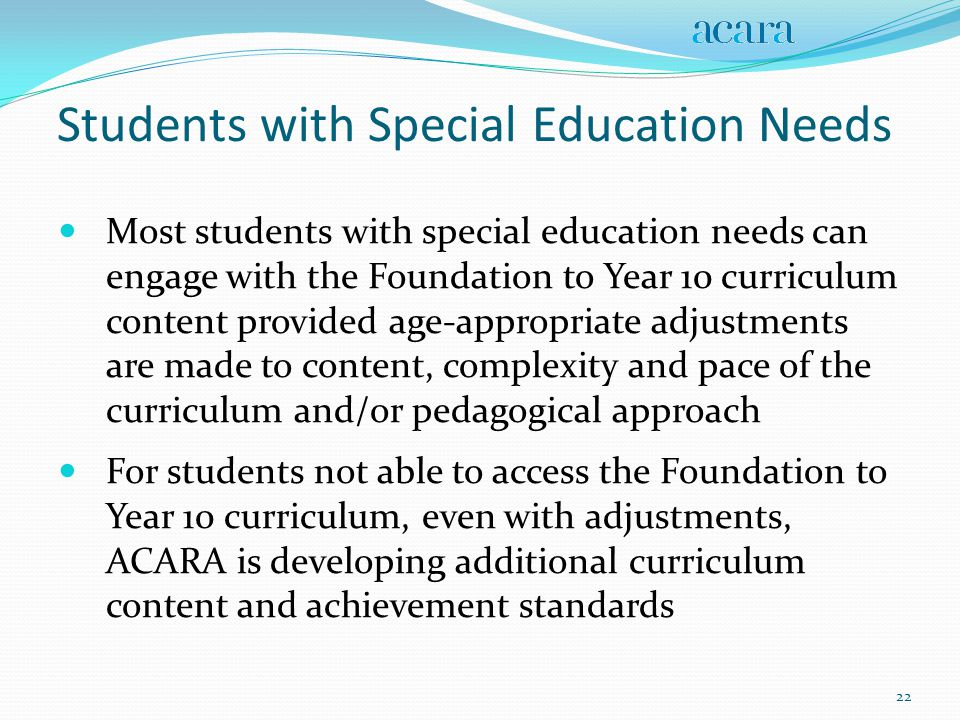 Students with Special Education Needs Most students with special education needs can engage with the Foundation to Year 10 curriculum content provided age-appropriate adjustments are made to content, complexity and pace of the curriculum and/or pedagogical approach For students not able to access the Foundation to Year 10 curriculum, even with adjustments, ACARA is developing additional curriculum content and achievement standards 22