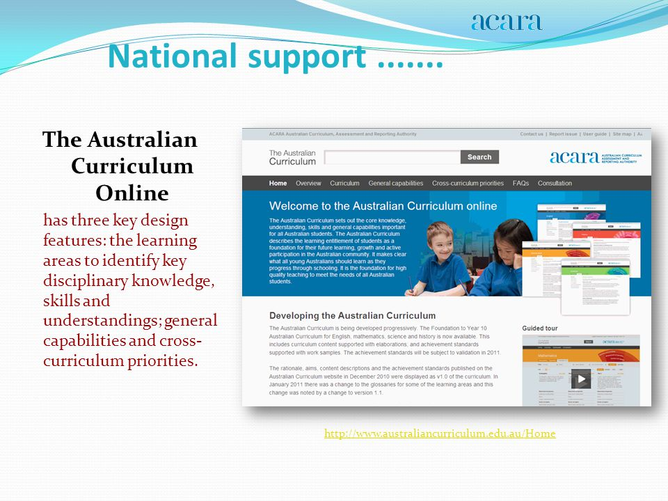 The Australian Curriculum Online has three key design features: the learning areas to identify key disciplinary knowledge, skills and understandings; general capabilities and cross- curriculum priorities.