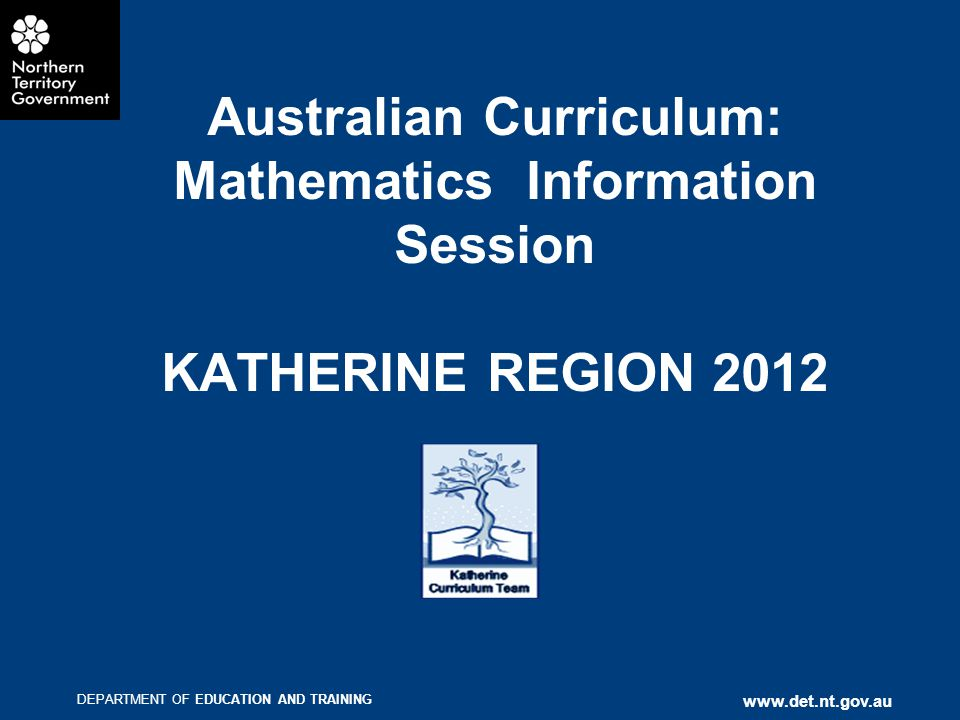 DEPARTMENT OF EDUCATION AND TRAINING   Australian Curriculum: Mathematics Information Session KATHERINE REGION 2012