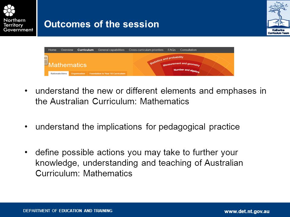 DEPARTMENT OF EDUCATION AND TRAINING   Outcomes of the session understand the new or different elements and emphases in the Australian Curriculum: Mathematics understand the implications for pedagogical practice define possible actions you may take to further your knowledge, understanding and teaching of Australian Curriculum: Mathematics
