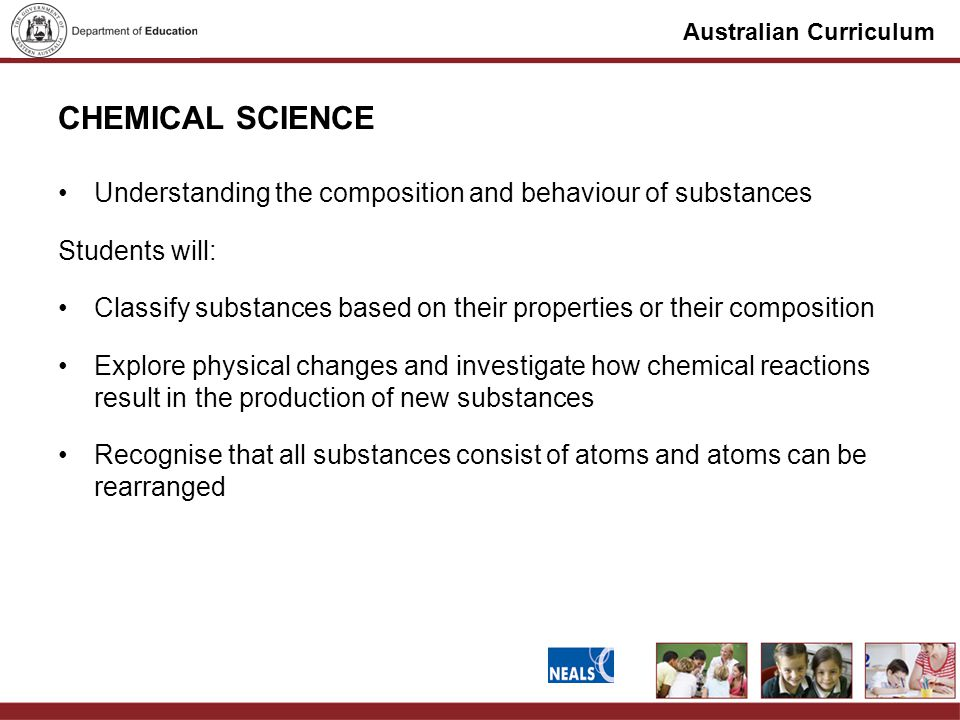 Australian Curriculum CHEMICAL SCIENCE Understanding the composition and behaviour of substances Students will: Classify substances based on their properties or their composition Explore physical changes and investigate how chemical reactions result in the production of new substances Recognise that all substances consist of atoms and atoms can be rearranged