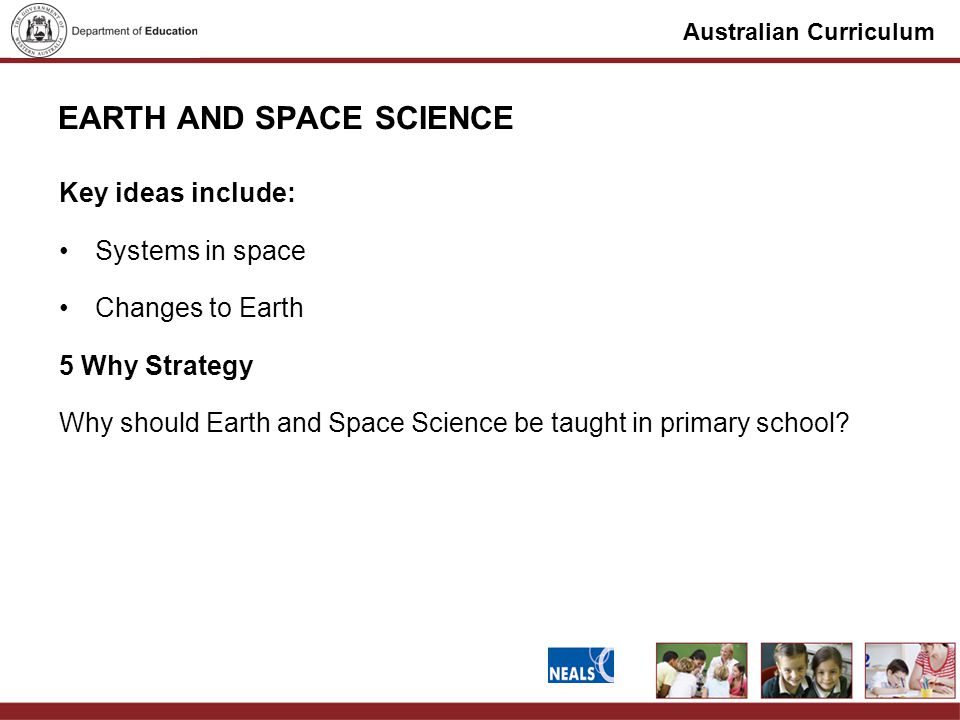 Australian Curriculum EARTH AND SPACE SCIENCE Key ideas include: Systems in space Changes to Earth 5 Why Strategy Why should Earth and Space Science be taught in primary school