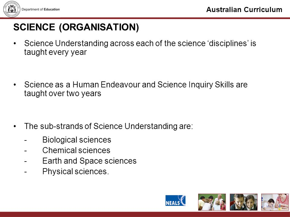 Australian Curriculum SCIENCE (ORGANISATION) Science Understanding across each of the science 'disciplines' is taught every year Science as a Human Endeavour and Science Inquiry Skills are taught over two years The sub-strands of Science Understanding are: - Biological sciences - Chemical sciences - Earth and Space sciences - Physical sciences.
