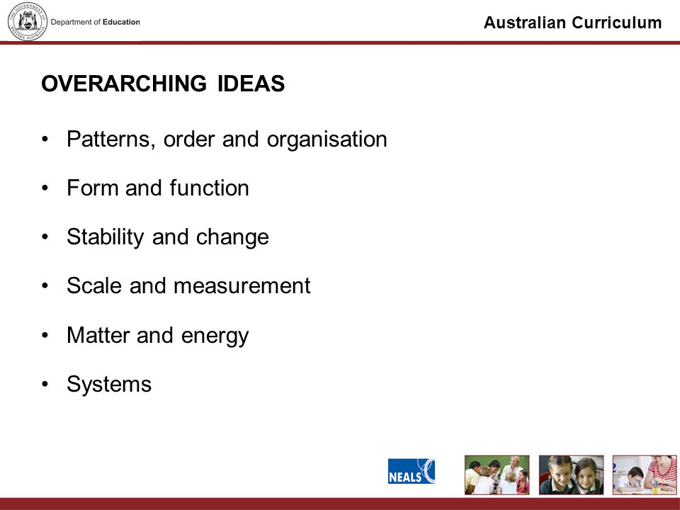 Australian Curriculum OVERARCHING IDEAS Patterns, order and organisation Form and function Stability and change Scale and measurement Matter and energy Systems