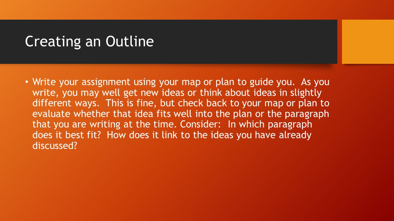 Creating an Outline Write your assignment using your map or plan to guide you. As you write, you may well get new ideas or think about ideas in slight